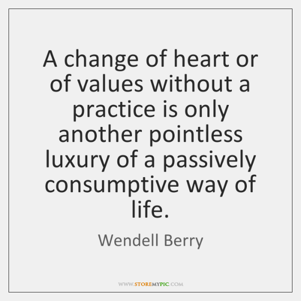 A change of heart or of values without a practice is only ...