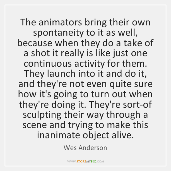 The animators bring their own spontaneity to it as well, because when ...