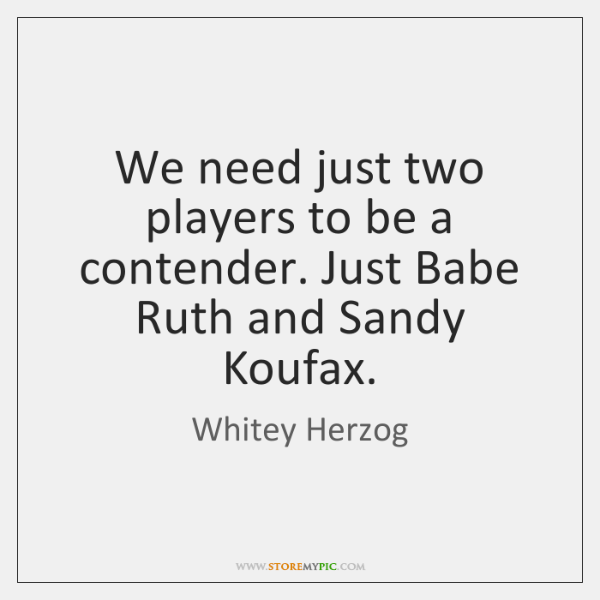 We need just two players to be a contender. Just Babe Ruth ...