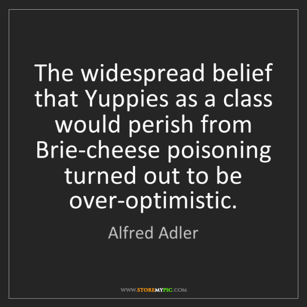 Alfred Adler: The widespread belief that Yuppies as a class would perish...
