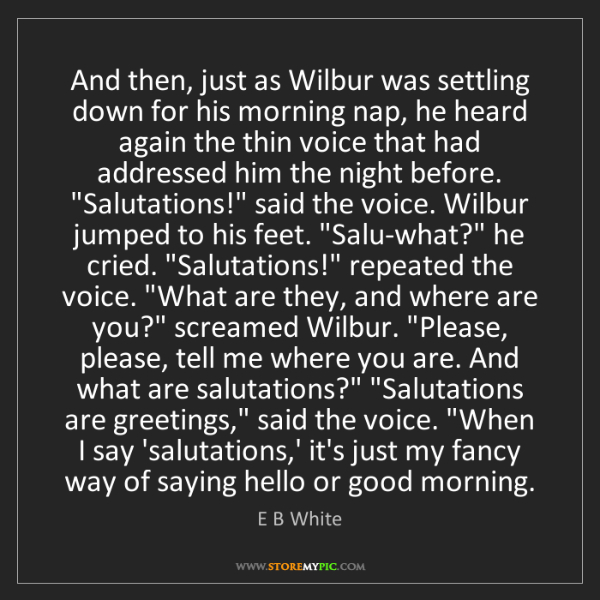 E B White: And then, just as Wilbur was settling down for his morning...