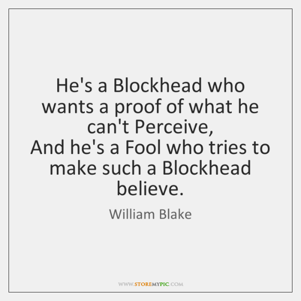 He's a Blockhead who wants a proof of what he can't Perceive,   ...