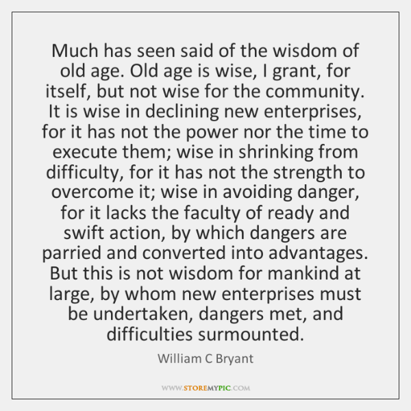 Much has seen said of the wisdom of old age. Old age ...