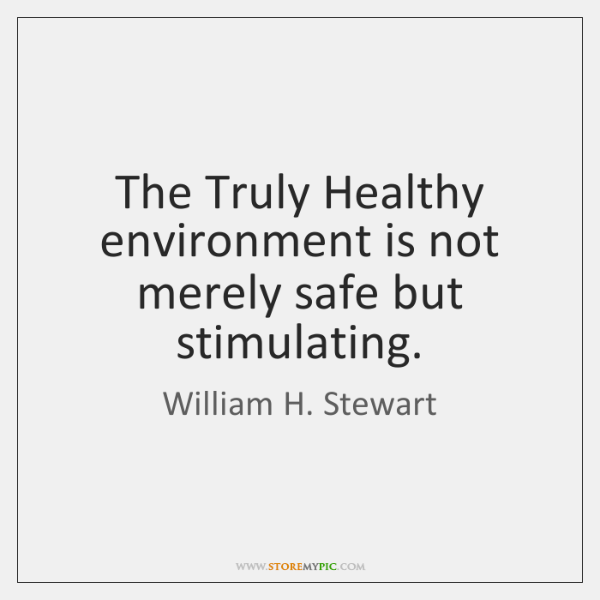 The Truly Healthy environment is not merely safe but stimulating.