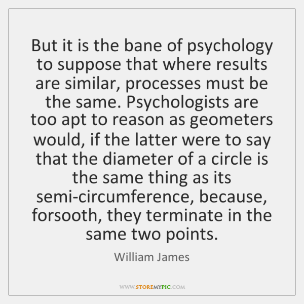 But it is the bane of psychology to suppose that where results ...