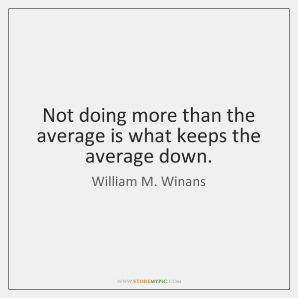 Not doing more than the average is what keeps the average down.