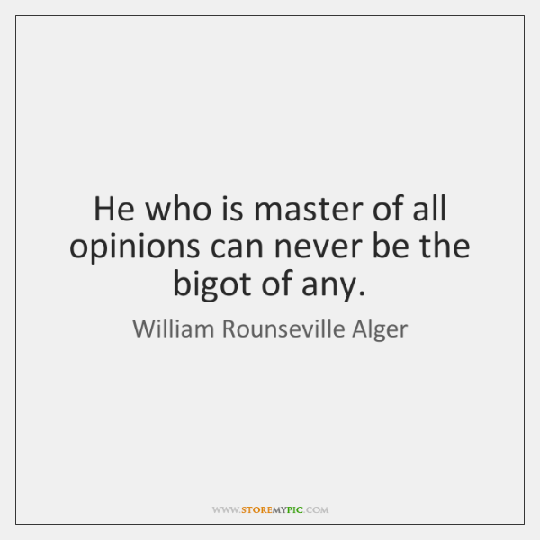 He who is master of all opinions can never be the bigot ...