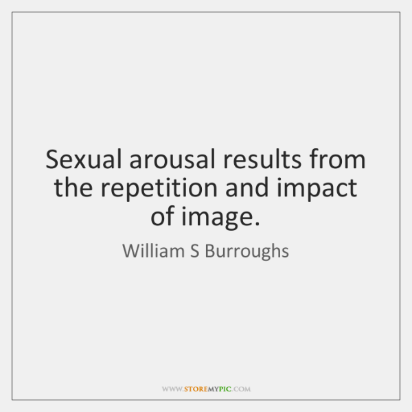 Sexual arousal results from the repetition and impact of image.