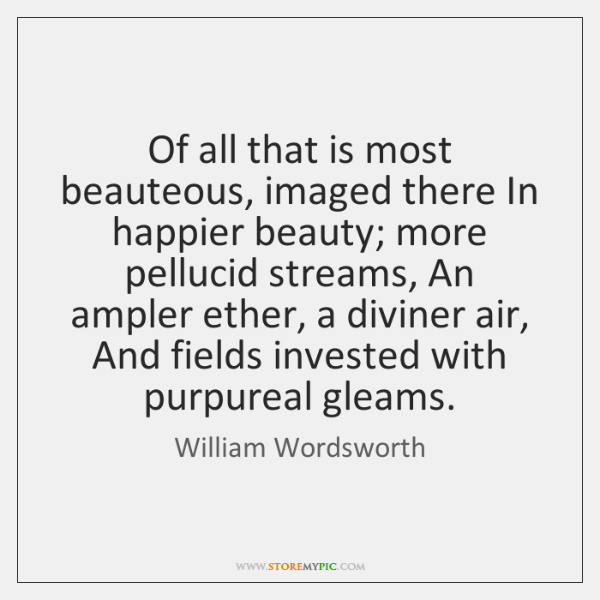 Of all that is most beauteous, imaged there In happier beauty; more ...