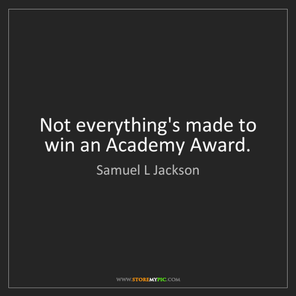 Samuel L Jackson: Not everything's made to win an Academy Award.