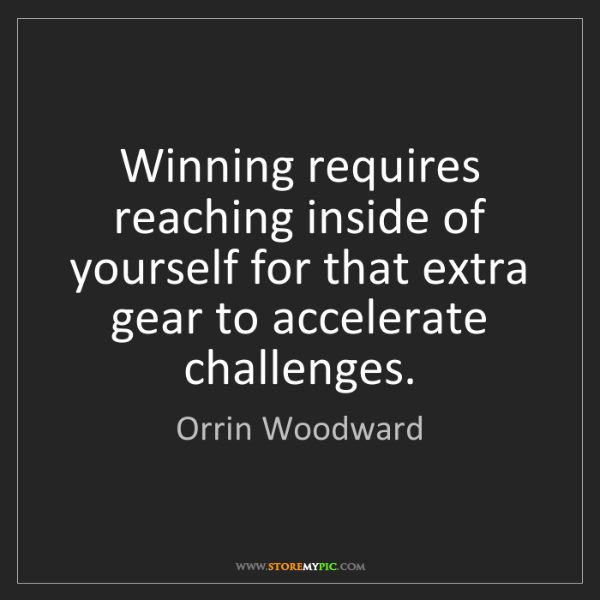 Orrin Woodward: Winning requires reaching inside of yourself for that...