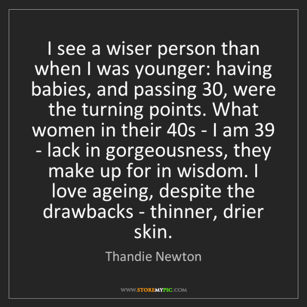 Thandie Newton: I see a wiser person than when I was younger: having...