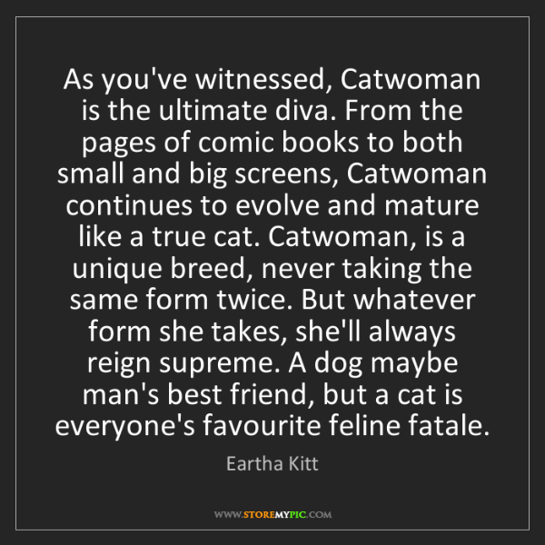 Eartha Kitt: As you've witnessed, Catwoman is the ultimate diva. From...