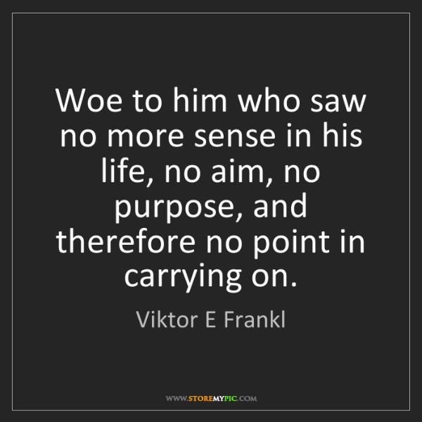 Viktor E Frankl: Woe to him who saw no more sense in his life, no aim,...