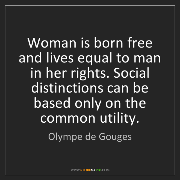Olympe de Gouges: Woman is born free and lives equal to man in her rights....