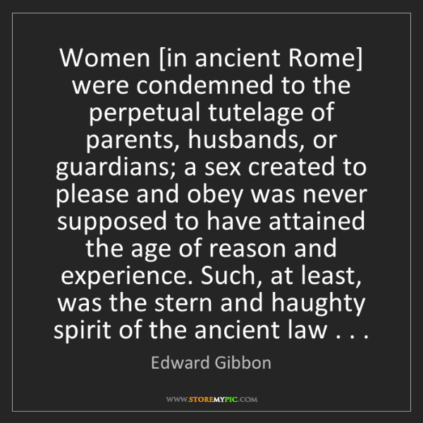 Edward Gibbon: Women [in ancient Rome] were condemned to the perpetual...