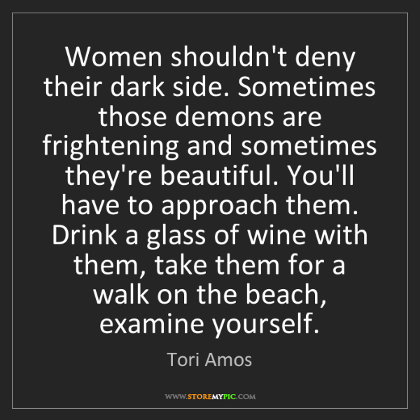 Tori Amos: Women shouldn't deny their dark side. Sometimes those...