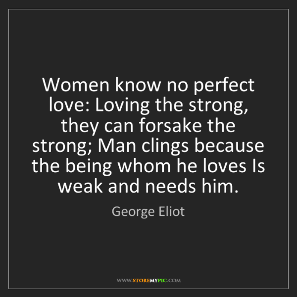 George Eliot: Women know no perfect love: Loving the strong, they can...