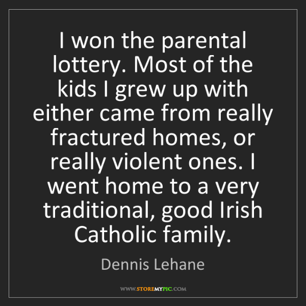 Dennis Lehane: I won the parental lottery. Most of the kids I grew up...