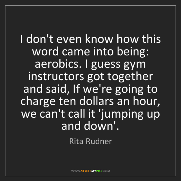 Rita Rudner: I don't even know how this word came into being: aerobics....