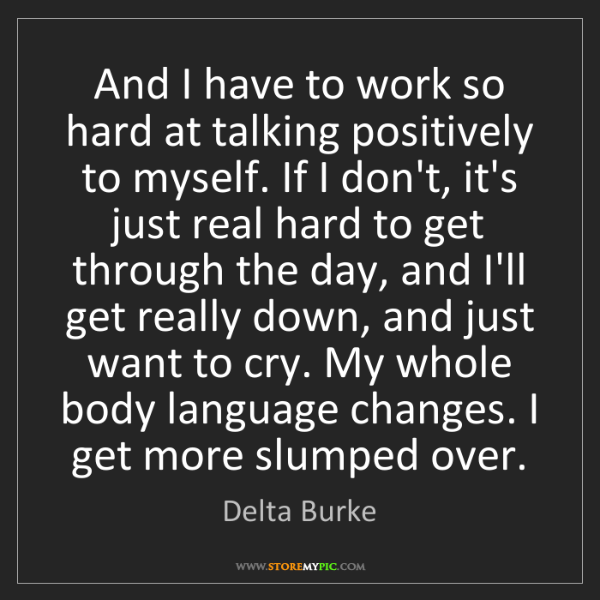 Delta Burke: And I have to work so hard at talking positively to myself....