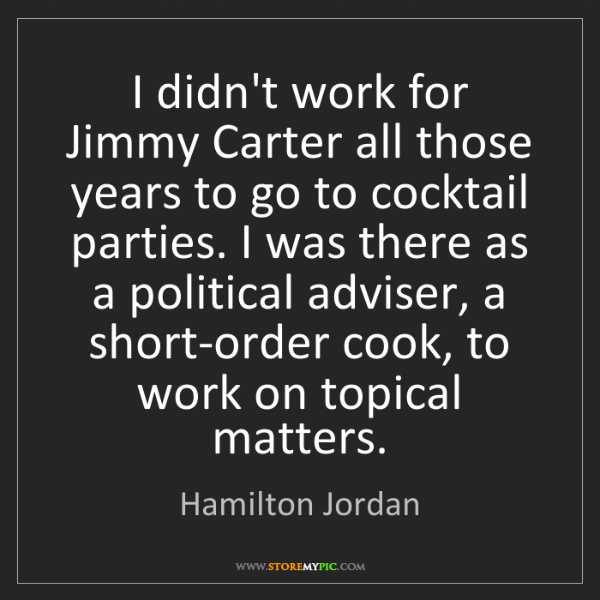 Hamilton Jordan: I didn't work for Jimmy Carter all those years to go...