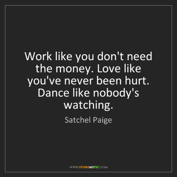 Satchel Paige: Work like you don't need the money. Love like you've...