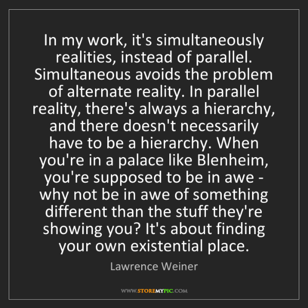 Lawrence Weiner: In my work, it's simultaneously realities, instead of...