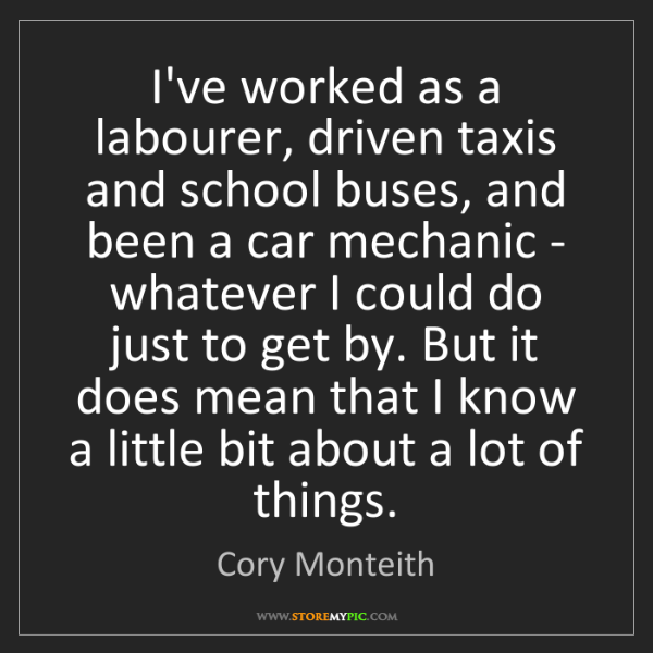 Cory Monteith: I've worked as a labourer, driven taxis and school buses,...