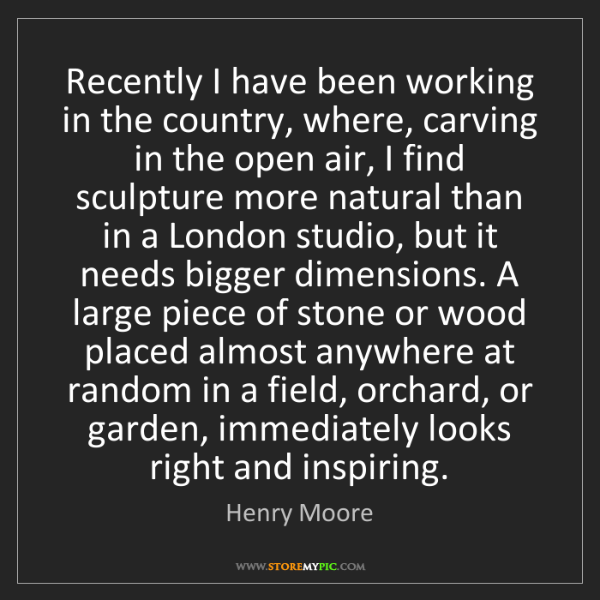 Henry Moore: Recently I have been working in the country, where, carving...