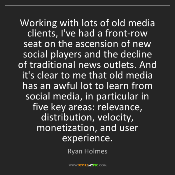 Ryan Holmes: Working with lots of old media clients, I've had a front-row...