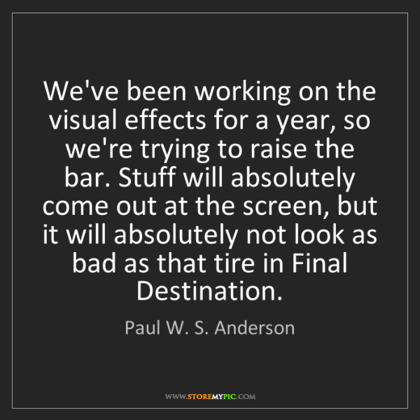Paul W. S. Anderson: We've been working on the visual effects for a year,...