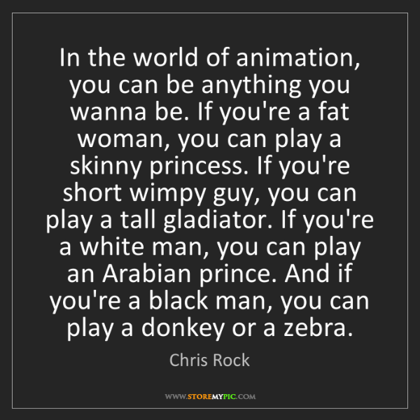 Chris Rock: In the world of animation, you can be anything you wanna...