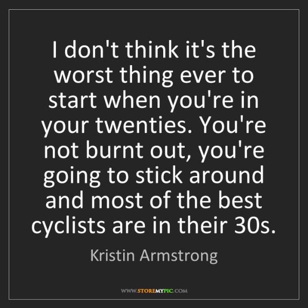 Kristin Armstrong: I don't think it's the worst thing ever to start when...