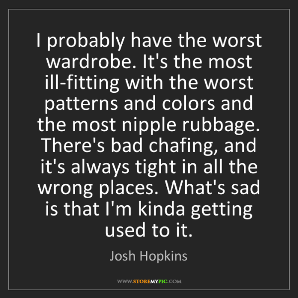 Josh Hopkins: I probably have the worst wardrobe. It's the most ill-fitting...