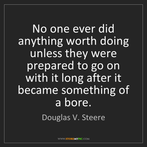 Douglas V. Steere: No one ever did anything worth doing unless they were...