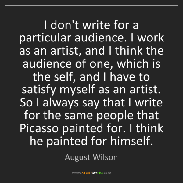August Wilson: I don't write for a particular audience. I work as an...