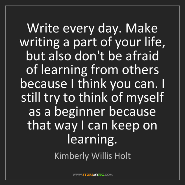 Kimberly Willis Holt: Write every day. Make writing a part of your life, but...