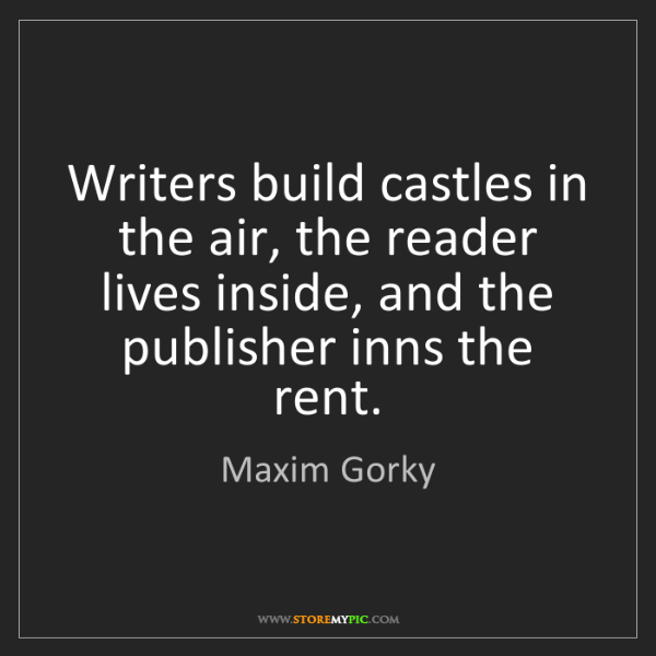 Maxim Gorky: Writers build castles in the air, the reader lives inside,...