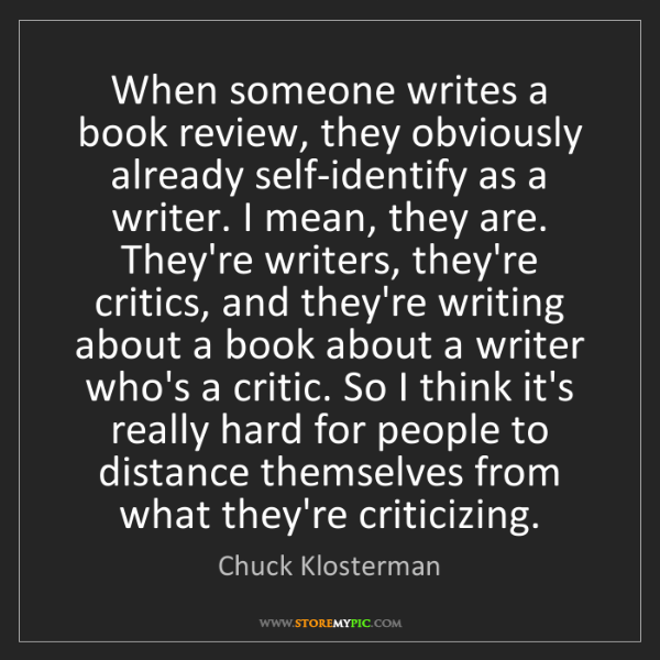 Chuck Klosterman: When someone writes a book review, they obviously already...