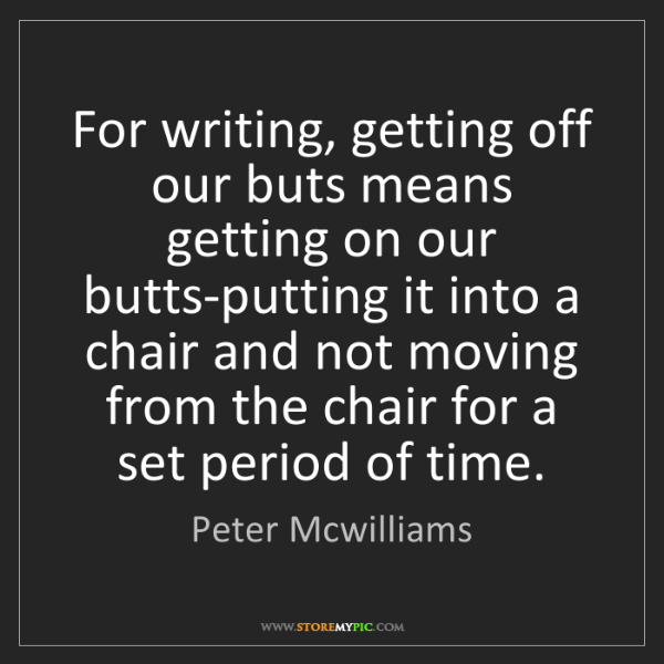 Peter Mcwilliams: For writing, getting off our buts means getting on our...