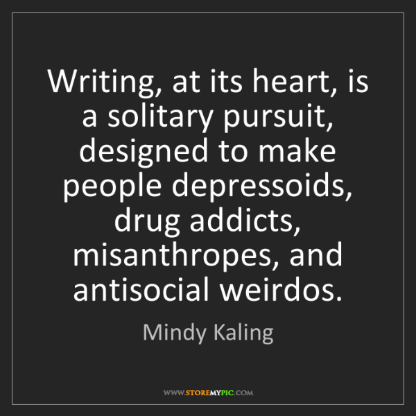 Mindy Kaling: Writing, at its heart, is a solitary pursuit, designed...