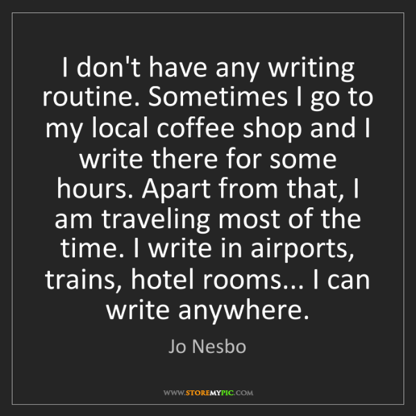 Jo Nesbo: I don't have any writing routine. Sometimes I go to my...