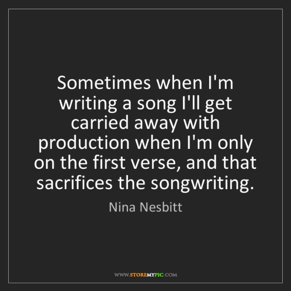 Nina Nesbitt: Sometimes when I'm writing a song I'll get carried away...