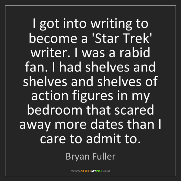 Bryan Fuller: I got into writing to become a 'Star Trek' writer. I...