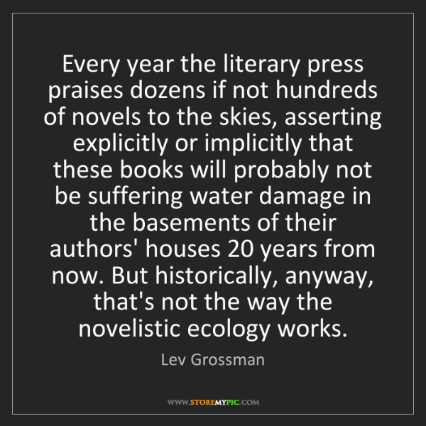 Lev Grossman: Every year the literary press praises dozens if not hundreds...