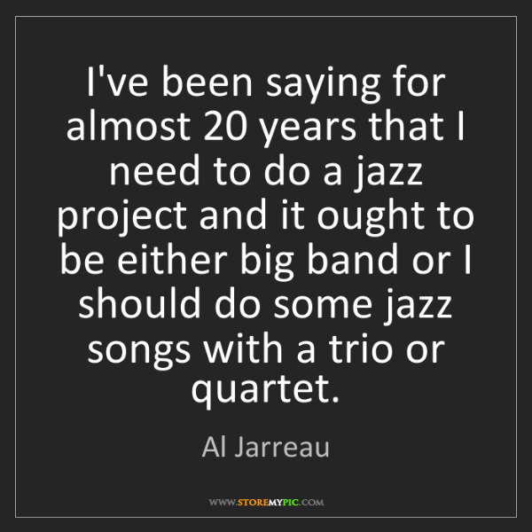Al Jarreau: I've been saying for almost 20 years that I need to do...