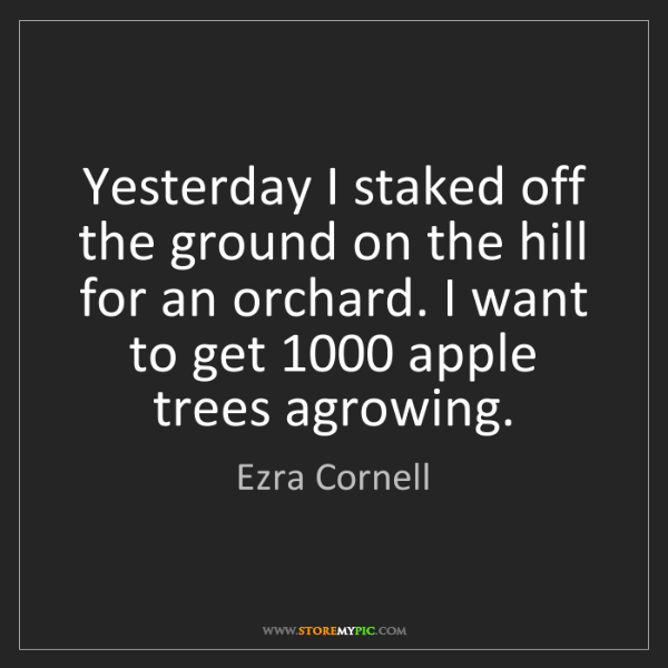 Ezra Cornell: Yesterday I staked off the ground on the hill for an...