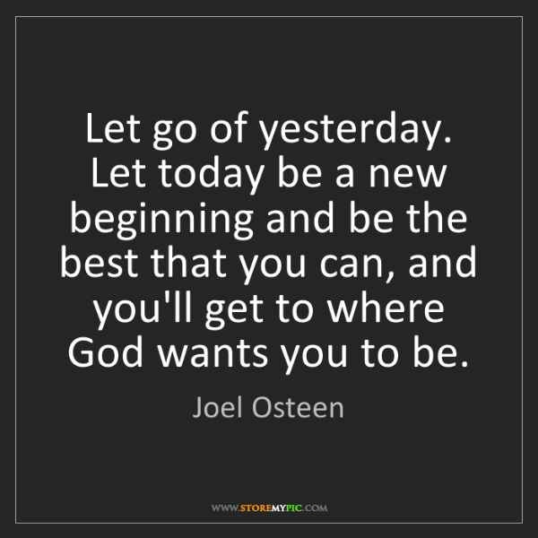 Joel Osteen Let Go Of Yesterday Let Today Be A New Beginning And