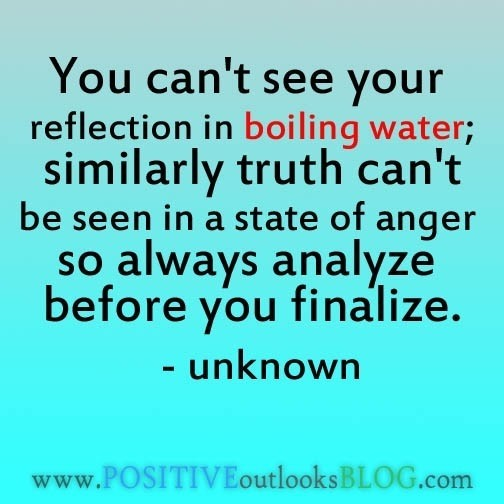 You cant see your reflection in boiling water similarly truth cant be seen in a state of anger so al